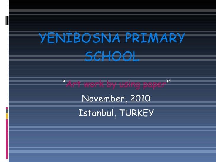 "YENİBOSNA PRIMARY SCHOOL <ul><li>"" Art work by using paper "" </li></ul><ul><li>November, 2010 </li></ul><ul><li>Istanbul, ..."