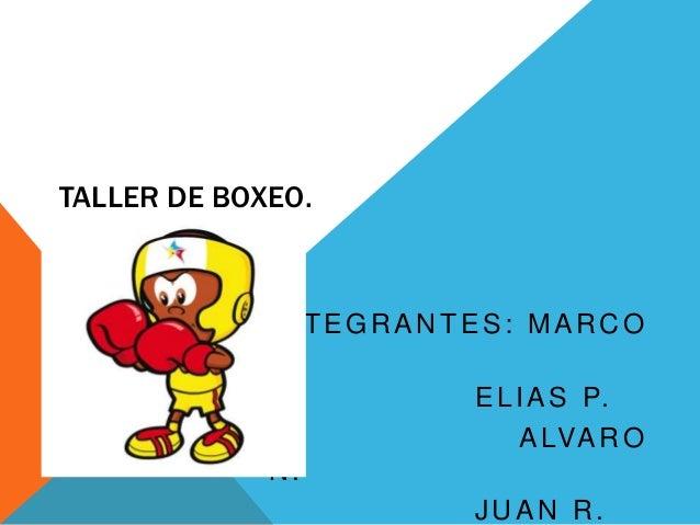 TALLER DE BOXEO. INTEGRANTES: MARCO C. ELIAS P. ALVARO N. JUAN R.