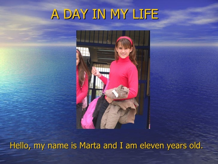 A DAY IN MY LIFE <ul><li>Hello, my name is Marta and I am eleven years old. </li></ul>