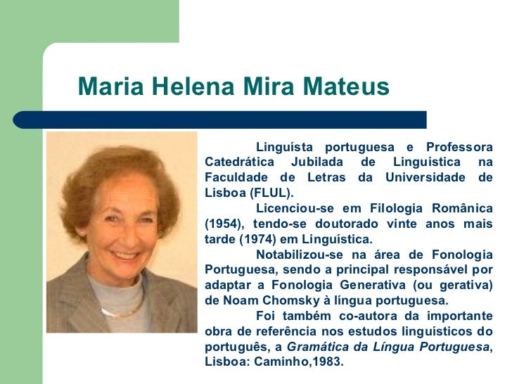 Maria Helena Mira Mateus Linguísta portuguesa e Professora Catedrática Jubilada de Linguística na Faculdade de Letras da U...