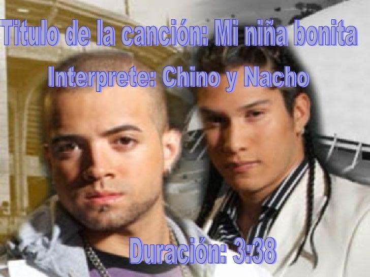 Titulo de la canción: Mi niña bonita Interprete: Chino y Nacho Duración: 3  ...