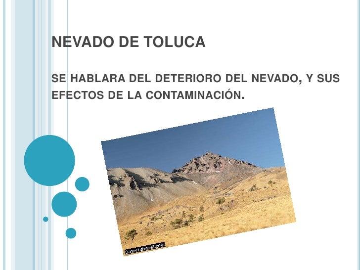 NEVADO DE TOLUCAse hablara del deterioro del nevado, y sus efectos de la contaminación.<br />