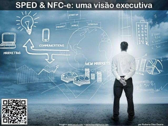 Roberto Dias Duarte  SPED & NFC-e: uma visão executiva  Imagens: www.istock.com e www.depositphotos.com por Roberto Dias D...