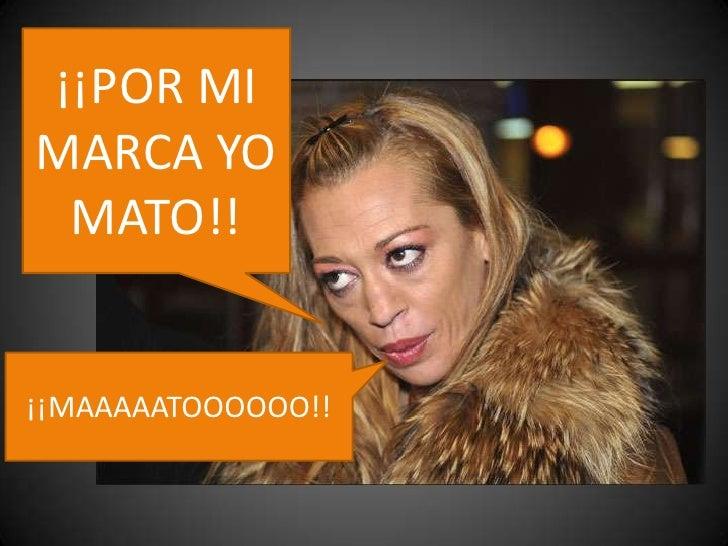¡¡POR MI MARCA YO MATO!!<br />¡¡MAAAAATOOOOOO!!<br />