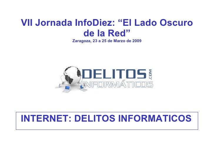 """VII Jornada InfoDiez: """"El Lado Oscuro de la Red"""" Zaragoza, 23 a 25 de Marzo de 2009 <ul><li>INTERNET: DELITOS INFORMATICOS..."""