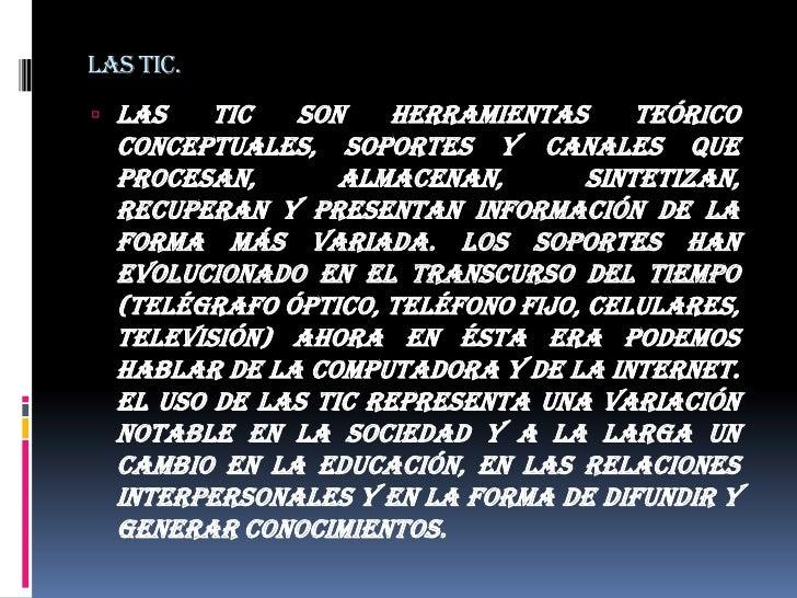 Las tic.<br />Las TIC son herramientas teórico conceptuales, soportes y canales que procesan, almacenan, sintetizan, recup...