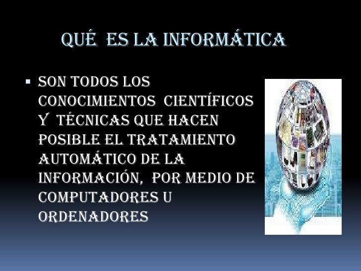 Qué  es la informática<br />Son todos los conocimientos  científicos y  técnicas que hacen posible el tratamiento automáti...