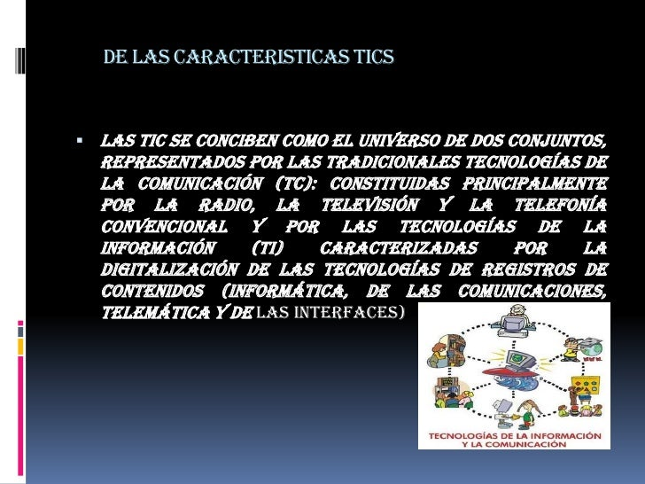 DE LAS CARACTERISTICAS TICS<br />Las TIC se conciben como el universo de dos conjuntos, representados por las tradicionale...