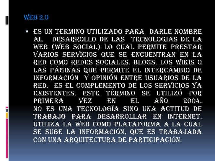WEB 2.0<br />ES UN TERMINO UTILIZADO PARA  DARLE NOMBRE AL   DESARROLLO DE LAS  TECNOLOGIAS DE LA WEB (Web social) lo cual...