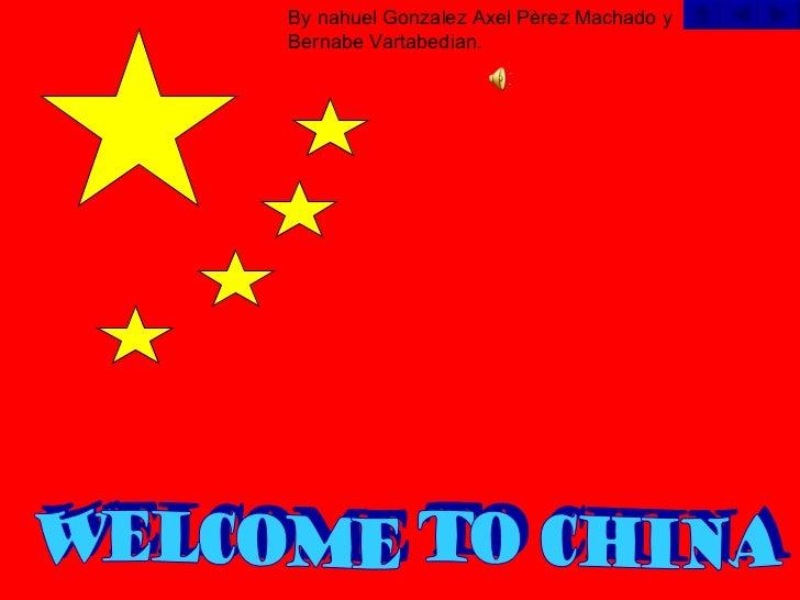 By nahuel Gonzalez Axel Pèrez Machado y Bernabe Vartabedian. Welcome to China