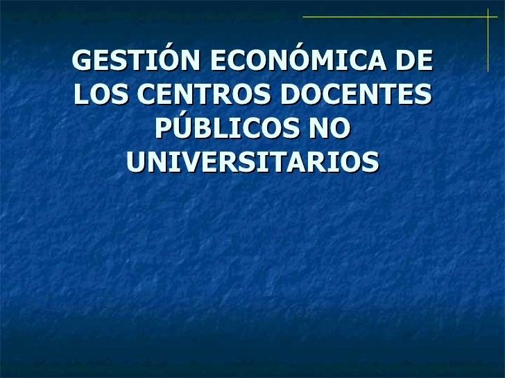 GESTIÓN ECONÓMICA DE LOS CENTROS DOCENTES PÚBLICOS NO UNIVERSITARIOS