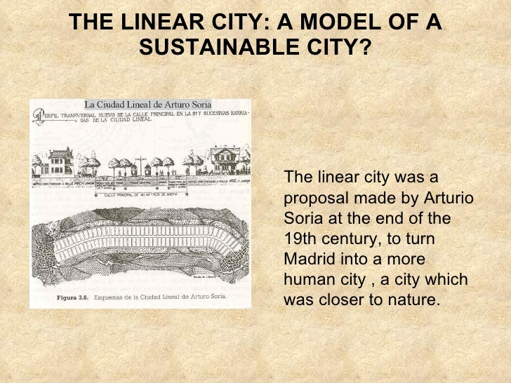 THE LINEAR CITY: A MODEL OF A SUSTAINABLE CITY? The linear city was a proposal made by Arturio Soria at the end of the 19t...