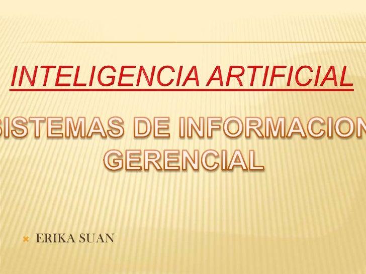 INTELIGENCIA ARTIFICIAL<br />SISTEMAS DE INFORMACION <br />GERENCIAL<br />ERIKA SUAN<br />