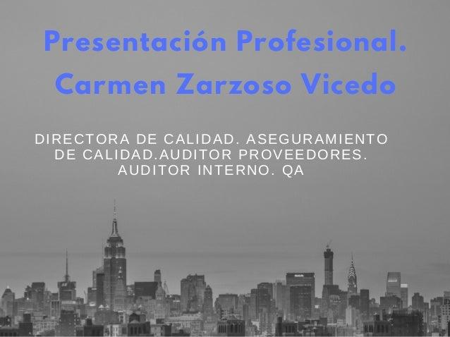 Presentación Profesional. Carmen Zarzoso Vicedo DIRECTORADECALIDAD.ASEGURAMIENTO DECALIDAD.AUDITORPROVEEDORES. AUDITO...