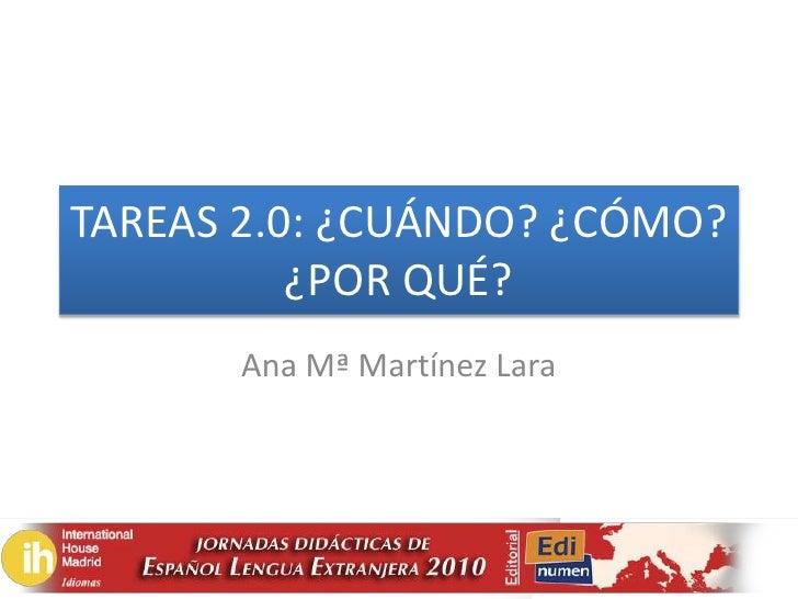 TAREAS 2.0: ¿CUÁNDO? ¿CÓMO? ¿POR QUÉ?<br />Ana Mª Martínez Lara   <br />