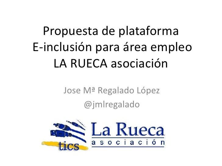 Propuesta de plataformaE-inclusión para área empleo    LA RUECA asociación     Jose Mª Regalado López          @jmlregalado