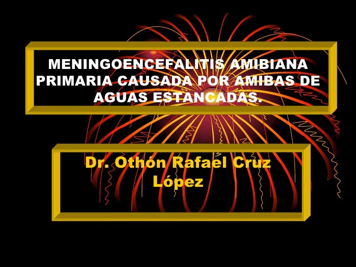 MENINGOENCEFALITIS AMIBIANAPRIMARIA CAUSADA POR AMIBAS DE      AGUAS ESTANCADAS.     Dr. Othón Rafael Cruz             López
