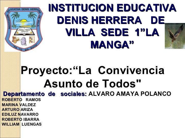 """INSTITUCION EDUCATIVA DENIS HERRERA  DE  VILLA  SEDE  1""""LA MANGA"""" Proyecto:""""La  Convivencia Asunto de Todos"""" Departam..."""