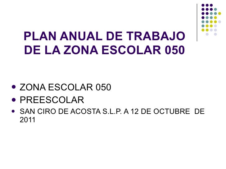 PLAN ANUAL DE TRABAJO DE LA ZONA ESCOLAR 050 <ul><li>ZONA ESCOLAR 050 </li></ul><ul><li>PREESCOLAR </li></ul><ul><li>SAN C...