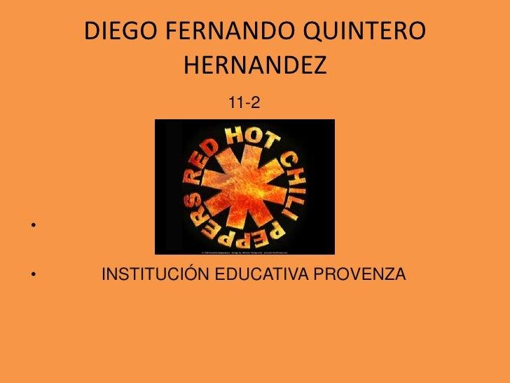 DIEGO FERNANDO QUINTERO HERNANDEZ<br />11-2<br /> INSTITUCIÓN EDUCATIVA PROVENZA<br />