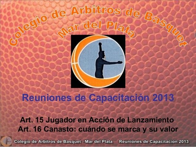 Reuniones de Capacitación 2013 Art. 15 Jugador en Acción de Lanzamiento Art. 16 Canasto: cuándo se marca y su valor