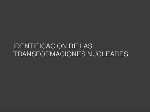 IDENTIFICACION DE LASTRANSFORMACIONES NUCLEARES