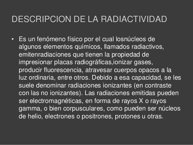 DESCRIPCION DE LA RADIACTIVIDAD• Es un fenómeno físico por el cual losnúcleos dealgunos elementos químicos, llamados radia...