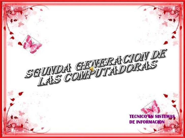 SGUNDA GENERACION DE <br />LAS COMPUTADORAS<br />TECNICO EN SISTEMAS DE INFORMACION<br />