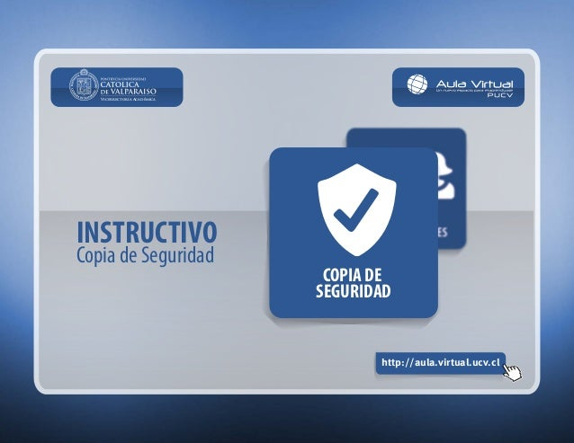 INSTRUCTIVO  Copia de Seguridad  http://aula.virtual.ucv.cl  Vicerrectoría Académica  COPIA DE  SEGURIDAD
