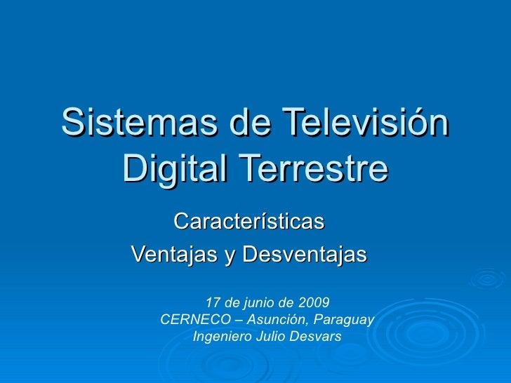 Sistemas de Televisión Digital Terrestre Características Ventajas y Desventajas 17 de junio de 2009 CERNECO – Asunción, Pa...
