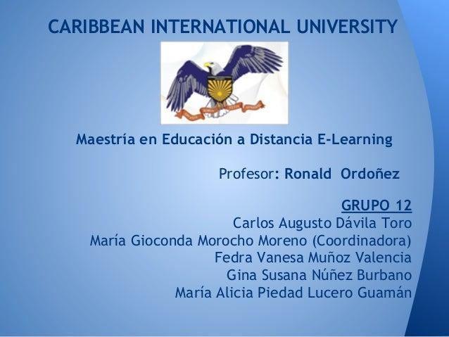CARIBBEAN INTERNATIONAL UNIVERSITYMaestría en Educación a Distancia E-LearningProfesor: Ronald OrdoñezGRUPO 12Carlos Augus...