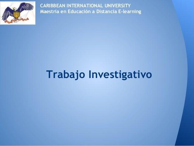 Trabajo InvestigativoCARIBBEAN INTERNATIONAL UNIVERSITYMaestría en Educación a Distancia E-learning