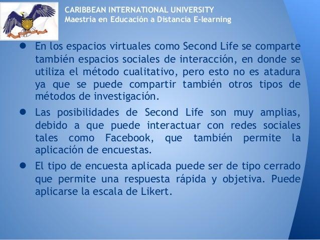● En los espacios virtuales como Second Life se compartetambién espacios sociales de interacción, en donde seutiliza el mé...