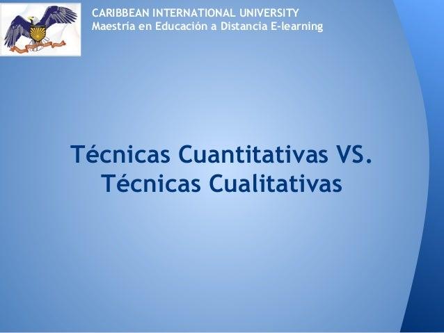 Técnicas Cuantitativas VS.Técnicas CualitativasCARIBBEAN INTERNATIONAL UNIVERSITYMaestría en Educación a Distancia E-learn...