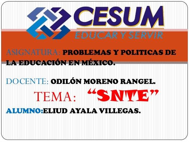 """ASIGNATURA: PROBLEMAS Y POLITICAS DELA EDUCACIÓN EN MÉXICO.DOCENTE: ODILÓN MORENO RANGEL.     TEMA: """"SNTE""""ALUMNO:ELIUD AYA..."""