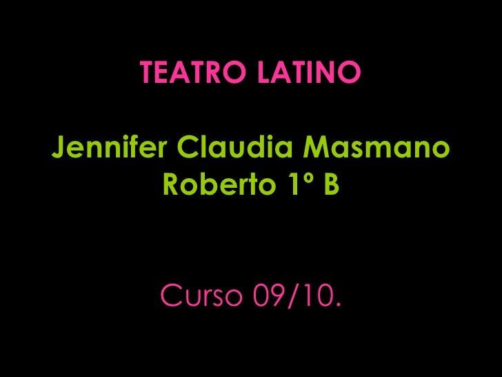 TEATRO LATINO Jennifer Claudia Masmano Roberto 1º B Curso 09/10.
