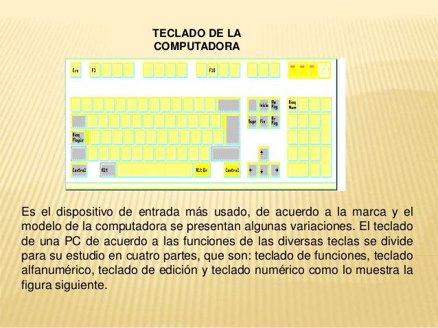 TECLADO DE LA COMPUTADORA Es el dispositivo de entrada más usado, de acuerdo a la marca y el modelo de la computadora se p...