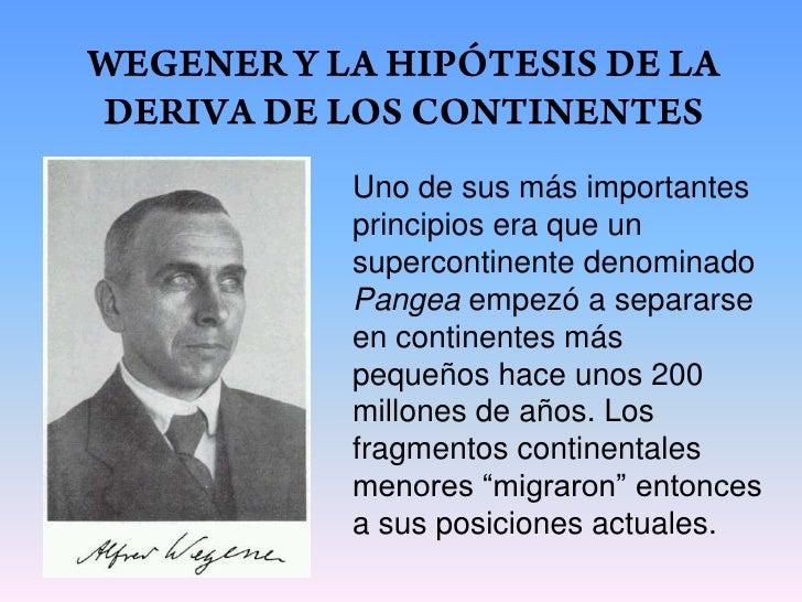 WEGENER Y LA HIPÓTESIS DE LA DERIVA DE LOS CONTINENTES<br />Uno de sus más importantes principios era que un supercontinen...
