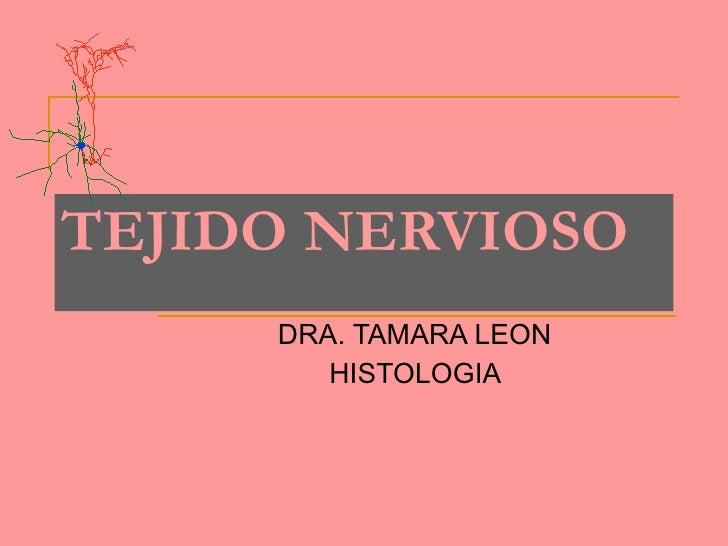 TEJIDO   NERVIOSO DRA. TAMARA LEON  HISTOLOGIA
