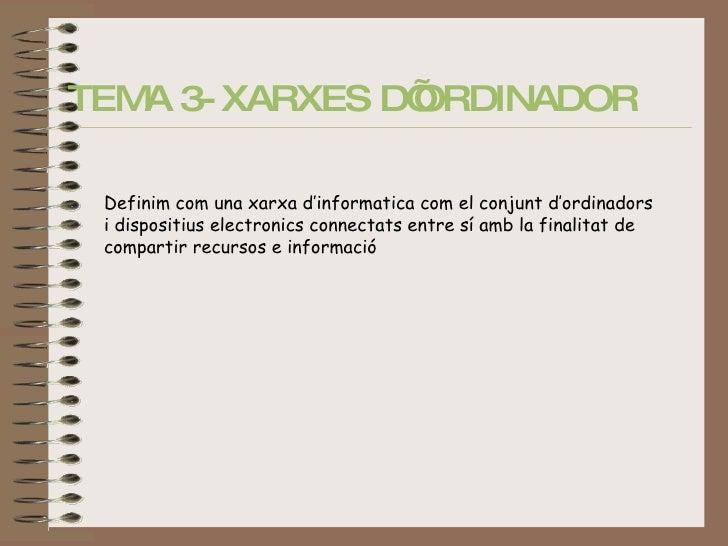 TEMA 3- XARXES D'ORDINADOR   Definim com una xarxa d'informatica com el conjunt d'ordinadors i dispositius electronics con...