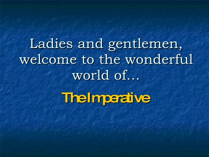 Ladies and gentlemen, welcome to the wonderful world of… The Imperative