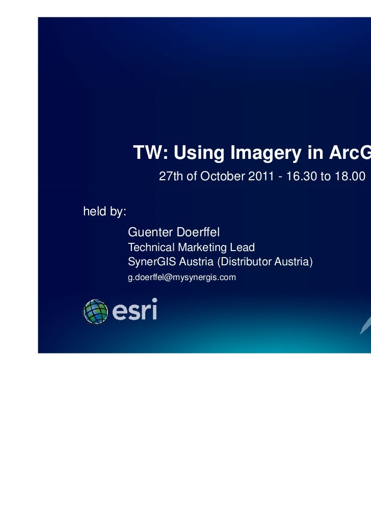 TW: Using Imagery in ArcGIS                  27th of October 2011 - 16.30 to 18.00held by:           Guenter Doerffel     ...