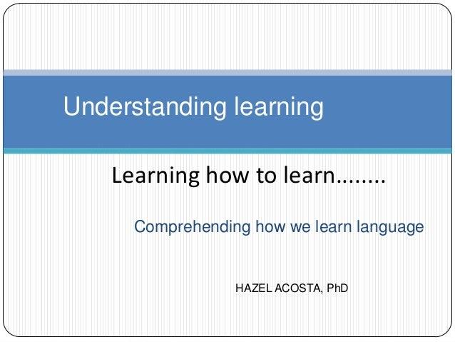 Comprehending how we learn language Understanding learning Learning how to learn........ HAZEL ACOSTA, PhD