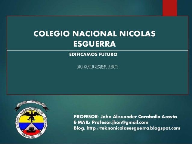 COLEGIO NACIONAL NICOLAS ESGUERRA EDIFICAMOS FUTURO JUAN CAMILO RESTREPO ARGOTE PROFESOR: John Alexander Caraballo Acosta ...
