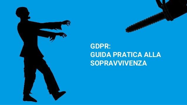 GDPR: GUIDA PRATICA ALLA SOPRAVVIVENZA
