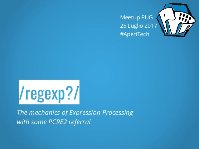 /regexp?/ The mechanics of Expression Processing with some PCRE2 referral Meetup PUG 25 Luglio 2017 #AperiTech