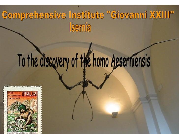 "<ul>Comprehensive Institute ""Giovanni XXIII""  </ul><ul>To the discovery of the homo Aeserniensis  </ul><ul>Isern..."