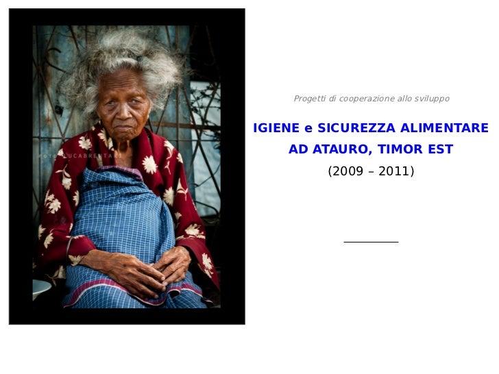 Progetti di cooperazione allo sviluppoIGIENE e SICUREZZA ALIMENTARE    AD ATAURO, TIMOR EST            (2009 – 2011)