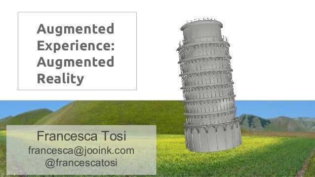 Augmented Experience: Augmented Reality Francesca Tosi francesca@jooink.com @francescatosi