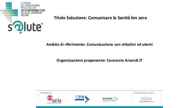 Titolo Soluzione: Comunicare la Sanità km zero Organizzazione proponente: Consorzio Arsenàl.IT Ambito di riferimento: Comu...